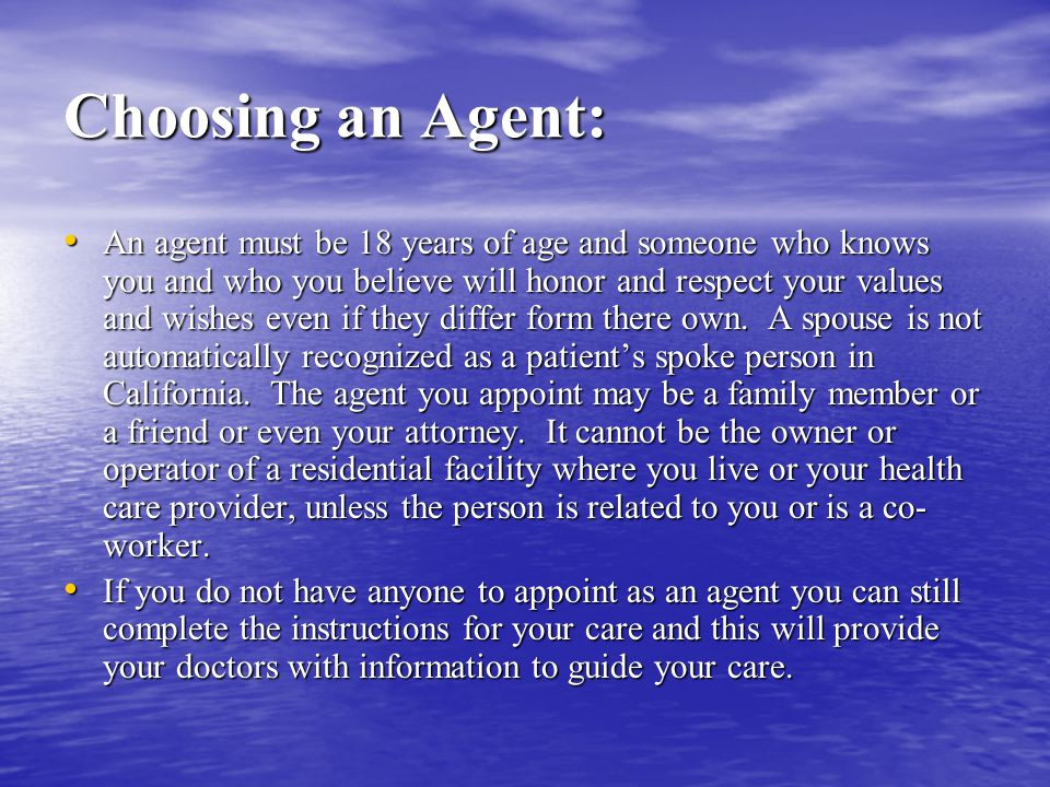 Choosing an Agent: An agent must be 18 years of age and someone who knows you and who you believe will honor and respect your values and wishes even if they differ form there own.