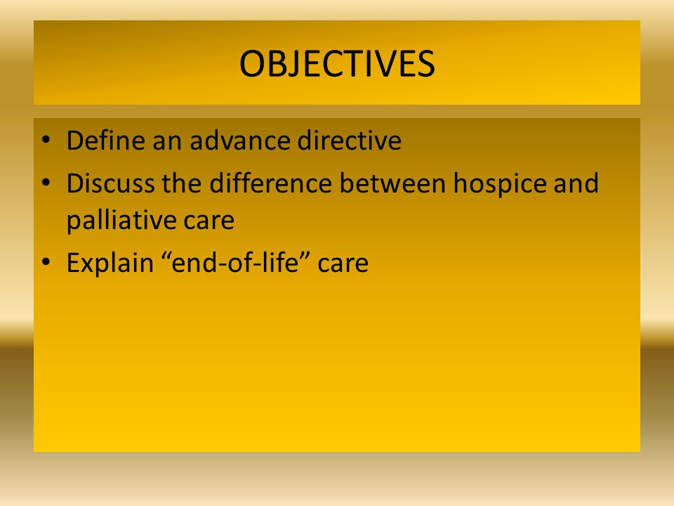 OBJECTIVES Define an advance directive Discuss the difference between hospice and palliative care Explain end-of-life care