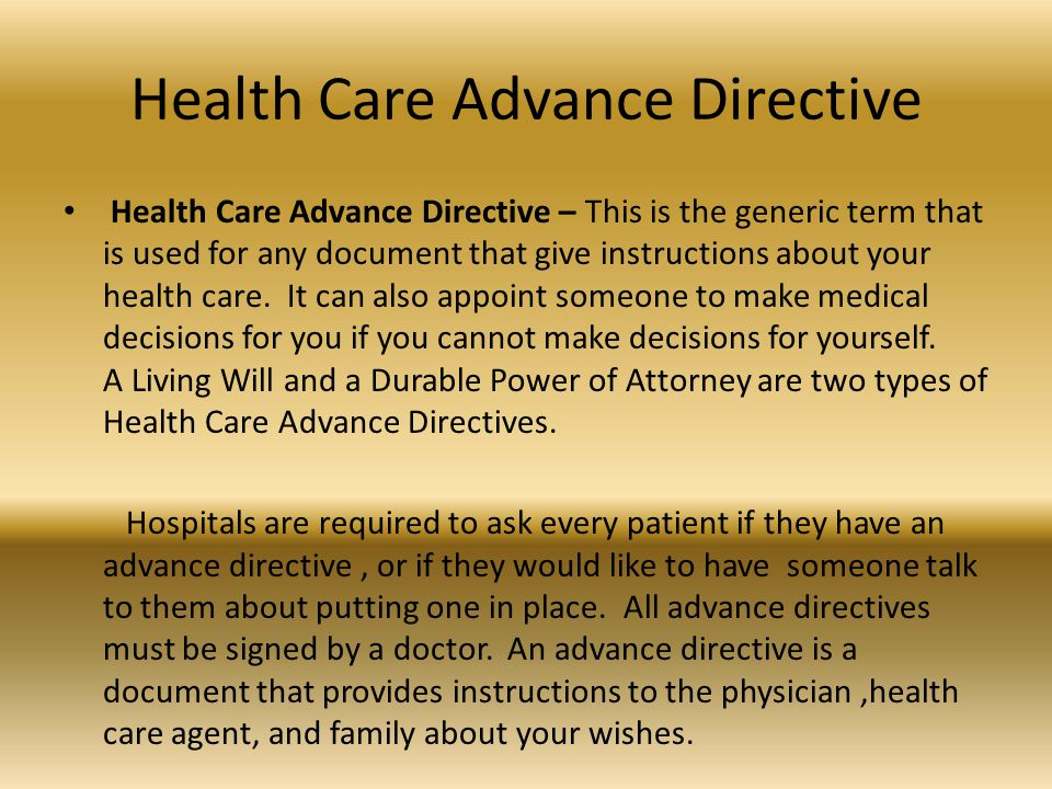 Health Care Advance Directive Health Care Advance Directive – This is the generic term that is used for any document that give instructions about your health care.