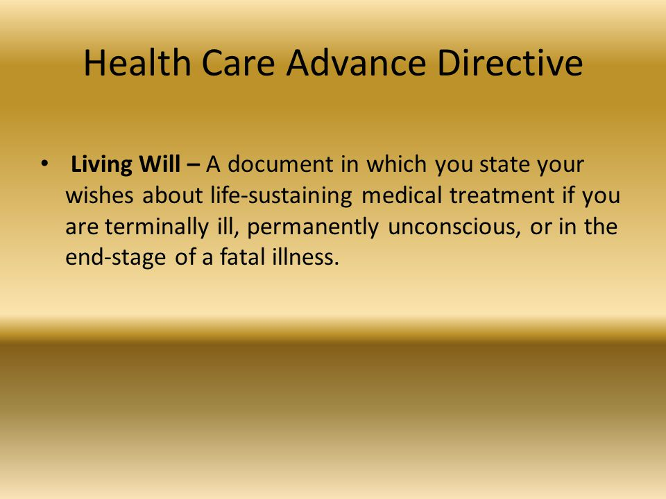 Health Care Advance Directive Living Will – A document in which you state your wishes about life-sustaining medical treatment if you are terminally ill, permanently unconscious, or in the end-stage of a fatal illness.