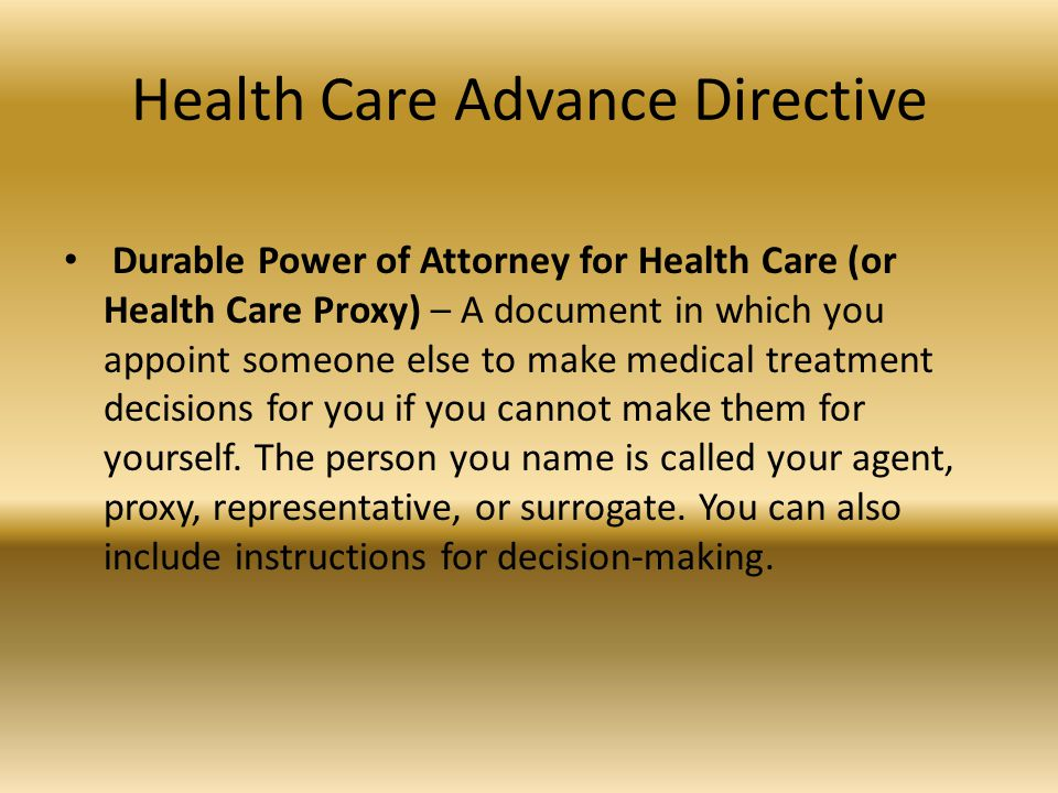 Health Care Advance Directive Durable Power of Attorney for Health Care (or Health Care Proxy) – A document in which you appoint someone else to make medical treatment decisions for you if you cannot make them for yourself.