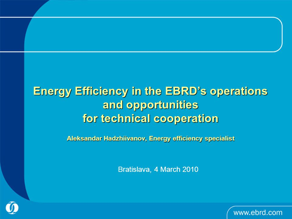 Energy Efficiency in the EBRD's operations and opportunities for technical cooperation Aleksandar Hadzhiivanov, Energy efficiency specialist Energy Efficiency in the EBRD's operations and opportunities for technical cooperation Aleksandar Hadzhiivanov, Energy efficiency specialist Bratislava, 4 March 2010
