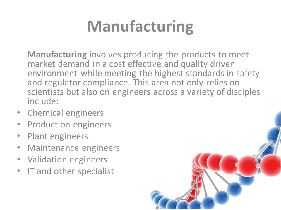 Manufacturing Manufacturing involves producing the products to meet market demand in a cost effective and quality driven environment while meeting the highest standards in safety and regulator compliance.