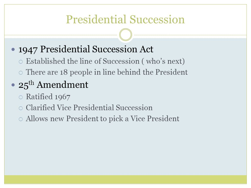 Presidential Succession 1947 Presidential Succession Act  Established the line of Succession ( who's next)  There are 18 people in line behind the President 25 th Amendment  Ratified 1967  Clarified Vice Presidential Succession  Allows new President to pick a Vice President