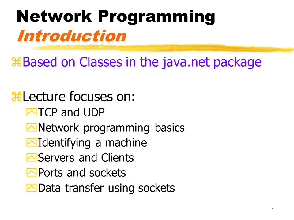 1 Network Programming Introduction zBased on Classes in the java.net package zLecture focuses on: yTCP and UDP yNetwork programming basics yIdentifying a machine yServers and Clients yPorts and sockets yData transfer using sockets