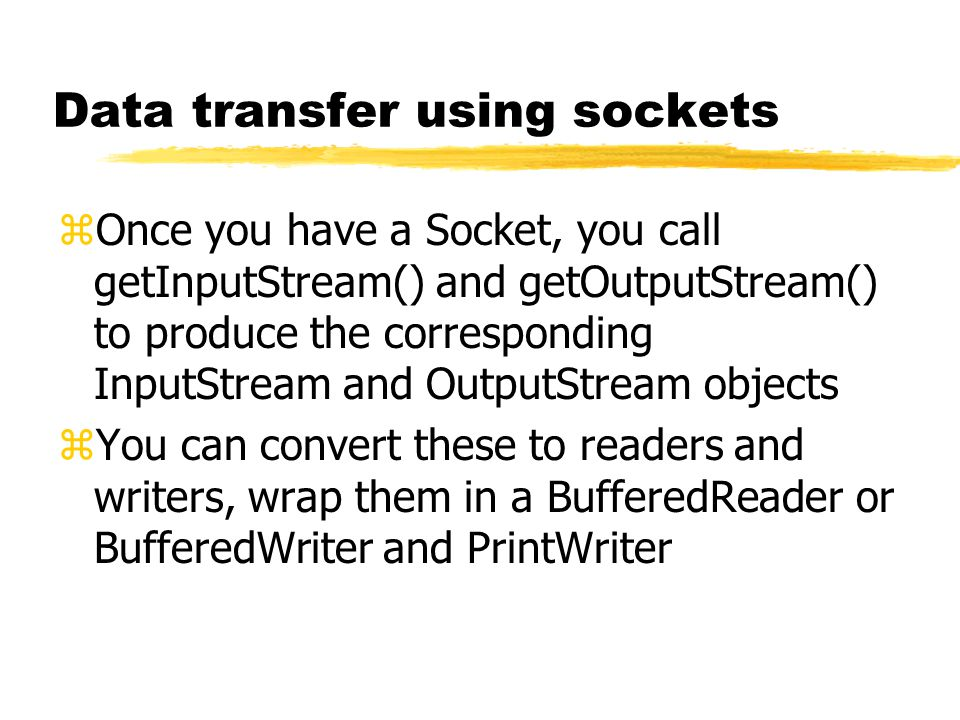 Data transfer using sockets zOnce you have a Socket, you call getInputStream() and getOutputStream() to produce the corresponding InputStream and OutputStream objects zYou can convert these to readers and writers, wrap them in a BufferedReader or BufferedWriter and PrintWriter