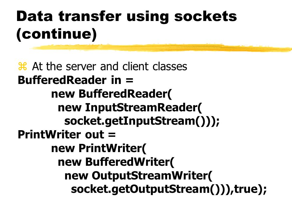 Data transfer using sockets (continue) z At the server and client classes BufferedReader in = new BufferedReader( new InputStreamReader( socket.getInputStream())); PrintWriter out = new PrintWriter( new BufferedWriter( new OutputStreamWriter( socket.getOutputStream())),true);