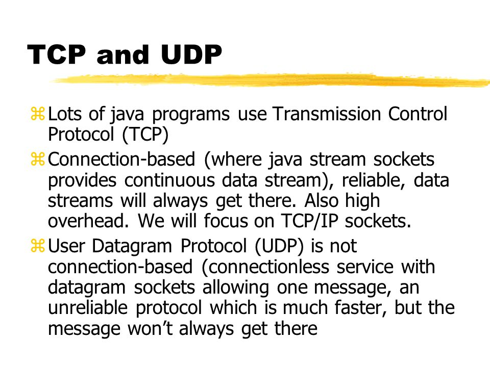 zLots of java programs use Transmission Control Protocol (TCP) zConnection-based (where java stream sockets provides continuous data stream), reliable, data streams will always get there.