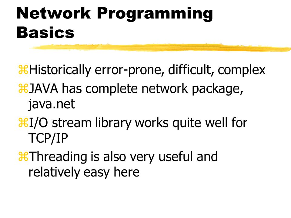 Network Programming Basics zHistorically error-prone, difficult, complex zJAVA has complete network package, java.net zI/O stream library works quite well for TCP/IP zThreading is also very useful and relatively easy here