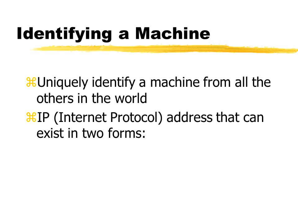 Identifying a Machine zUniquely identify a machine from all the others in the world zIP (Internet Protocol) address that can exist in two forms: