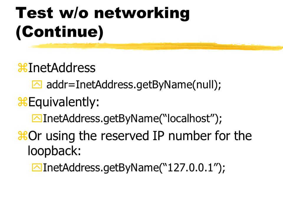 Test w/o networking (Continue) zInetAddress y addr=InetAddress.getByName(null); zEquivalently: yInetAddress.getByName( localhost ); zOr using the reserved IP number for the loopback: yInetAddress.getByName( );