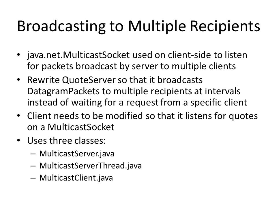 Broadcasting to Multiple Recipients java.net.MulticastSocket used on client-side to listen for packets broadcast by server to multiple clients Rewrite QuoteServer so that it broadcasts DatagramPackets to multiple recipients at intervals instead of waiting for a request from a specific client Client needs to be modified so that it listens for quotes on a MulticastSocket Uses three classes: – MulticastServer.java – MulticastServerThread.java – MulticastClient.java