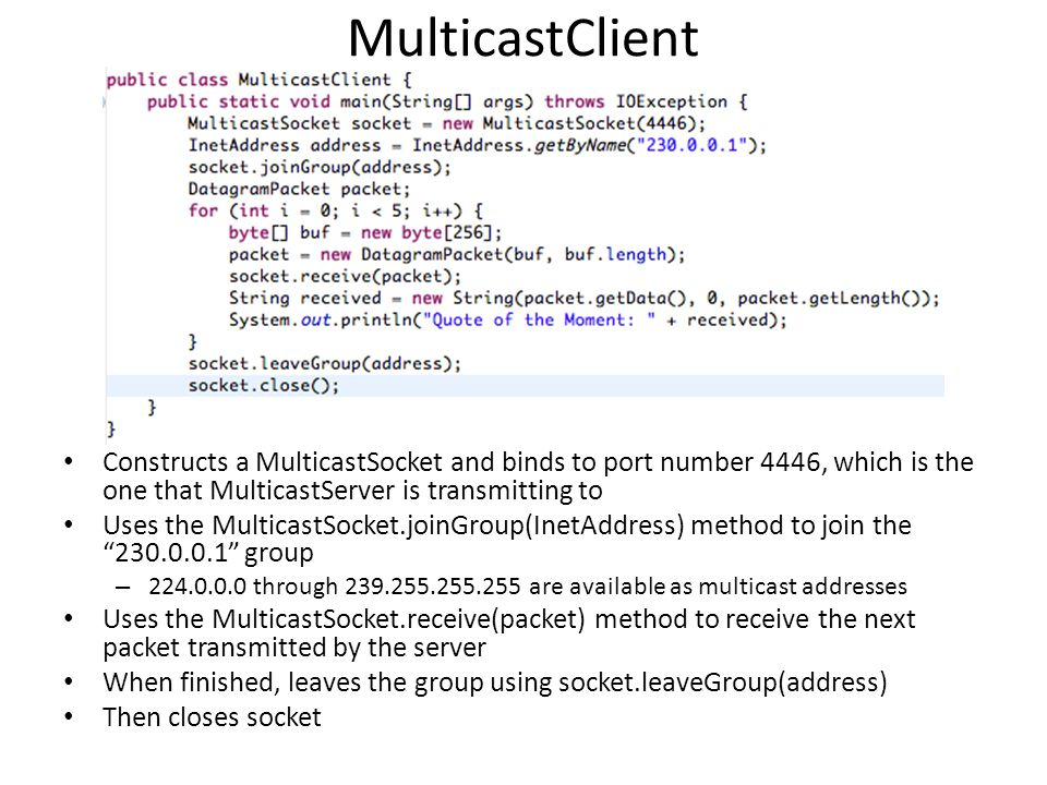 MulticastClient Constructs a MulticastSocket and binds to port number 4446, which is the one that MulticastServer is transmitting to Uses the MulticastSocket.joinGroup(InetAddress) method to join the group – through are available as multicast addresses Uses the MulticastSocket.receive(packet) method to receive the next packet transmitted by the server When finished, leaves the group using socket.leaveGroup(address) Then closes socket