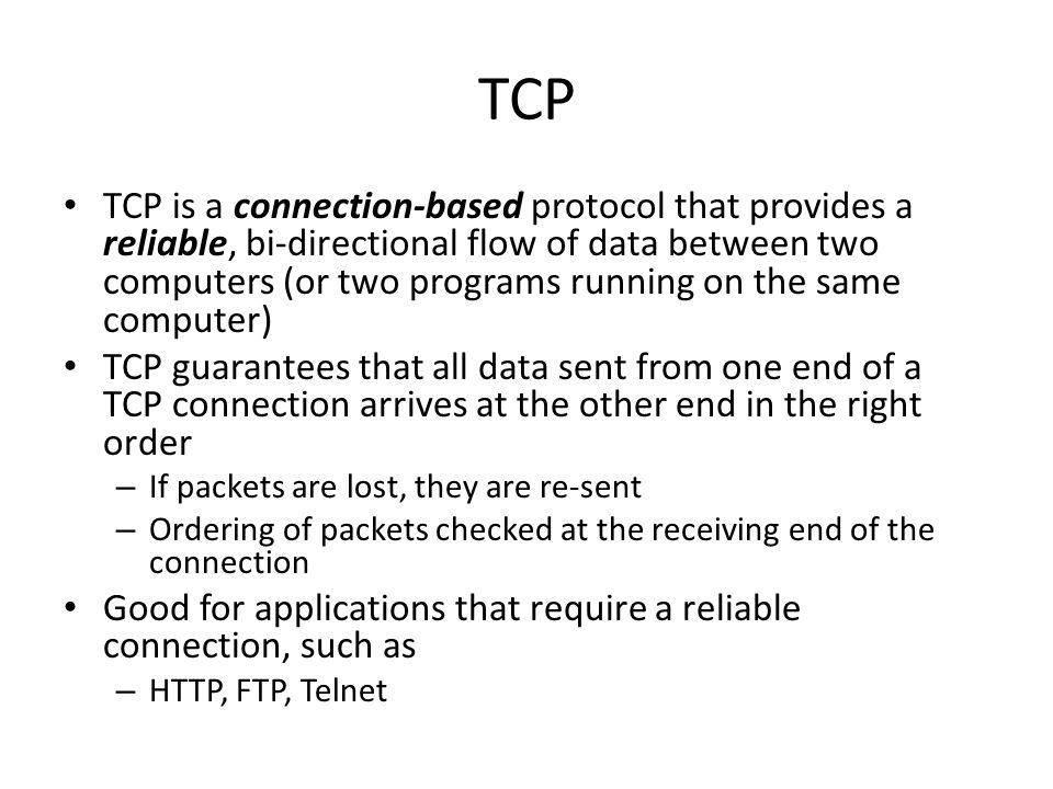 TCP TCP is a connection-based protocol that provides a reliable, bi-directional flow of data between two computers (or two programs running on the same computer) TCP guarantees that all data sent from one end of a TCP connection arrives at the other end in the right order – If packets are lost, they are re-sent – Ordering of packets checked at the receiving end of the connection Good for applications that require a reliable connection, such as – HTTP, FTP, Telnet