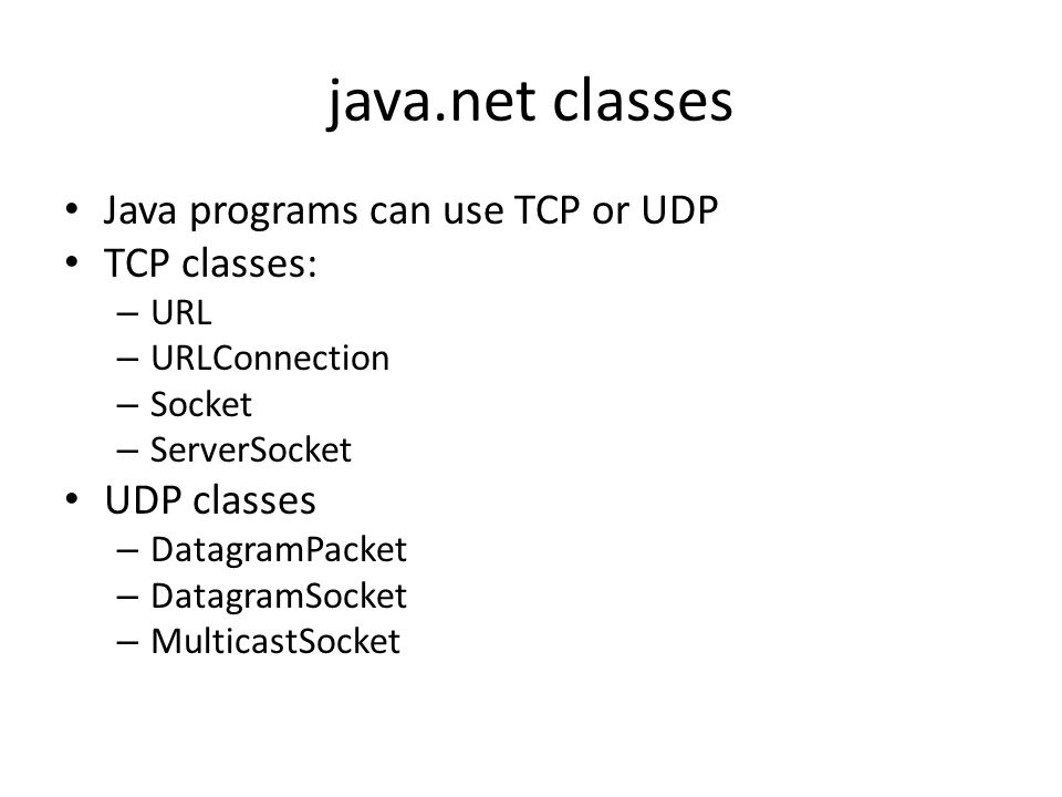 java.net classes Java programs can use TCP or UDP TCP classes: – URL – URLConnection – Socket – ServerSocket UDP classes – DatagramPacket – DatagramSocket – MulticastSocket