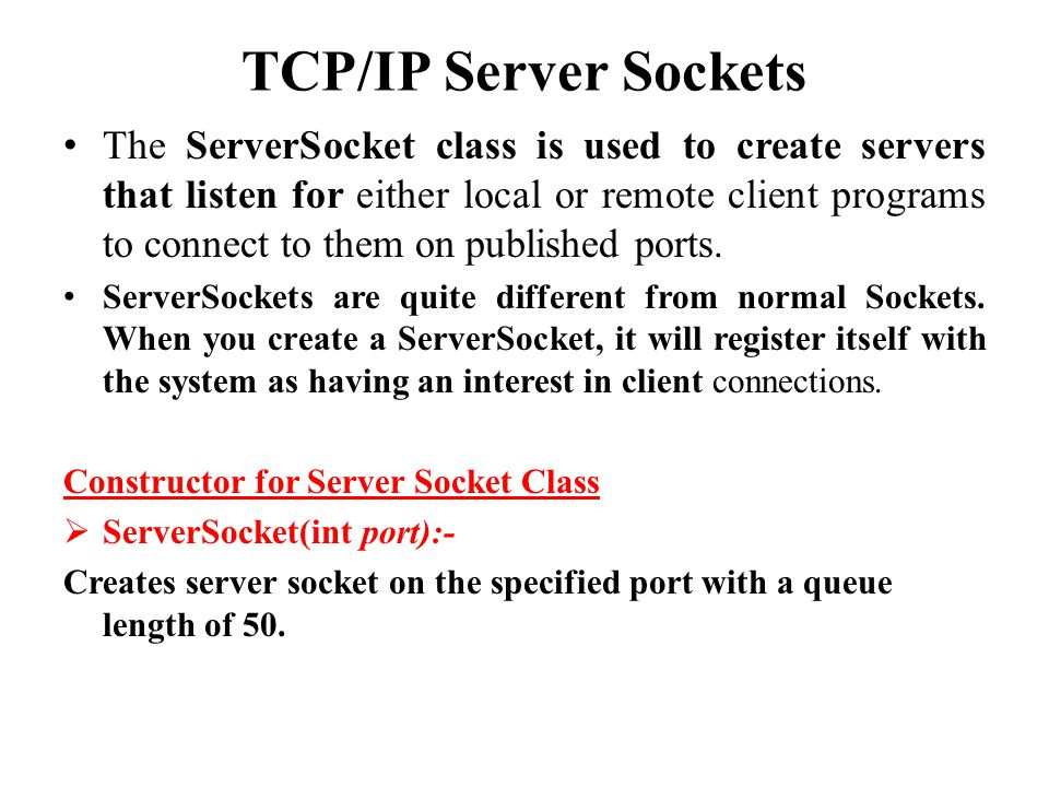 TCP/IP Server Sockets The ServerSocket class is used to create servers that listen for either local or remote client programs to connect to them on published ports.