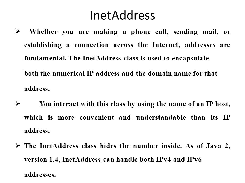 InetAddress  Whether you are making a phone call, sending mail, or establishing a connection across the Internet, addresses are fundamental.