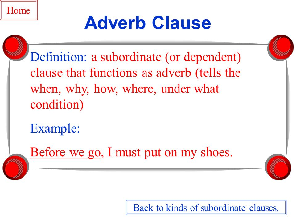 Adverb Clause Definition: a subordinate (or dependent) clause that functions as adverb (tells the when, why, how, where, under what condition) Example: Before we go, I must put on my shoes.
