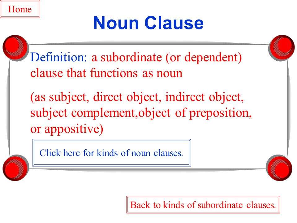 Noun Clause Definition: a subordinate (or dependent) clause that functions as noun (as subject, direct object, indirect object, subject complement,object of preposition, or appositive) Back to kinds of subordinate clauses.