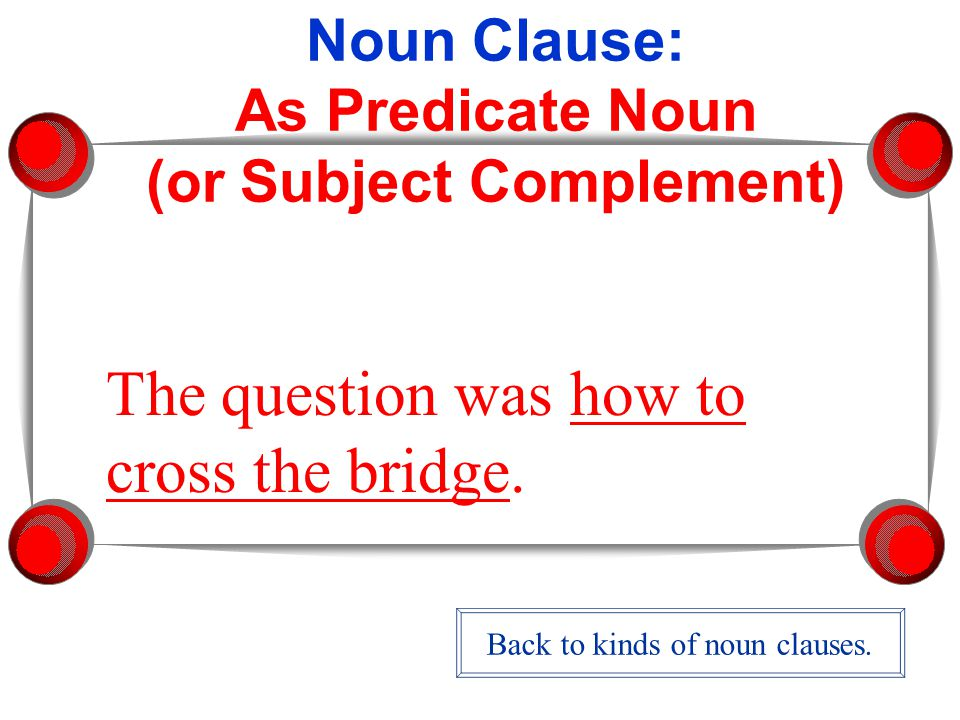 Noun Clause: As Predicate Noun (or Subject Complement) The question was how to cross the bridge.