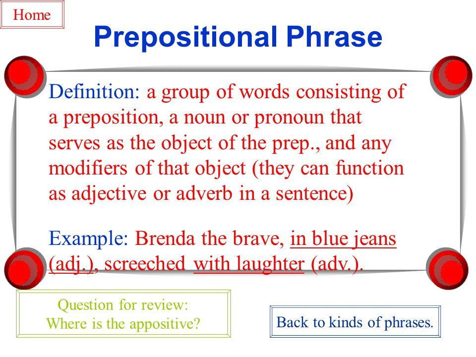 Prepositional Phrase Definition: a group of words consisting of a preposition, a noun or pronoun that serves as the object of the prep., and any modifiers of that object (they can function as adjective or adverb in a sentence) Example: Brenda the brave, in blue jeans (adj.), screeched with laughter (adv.).