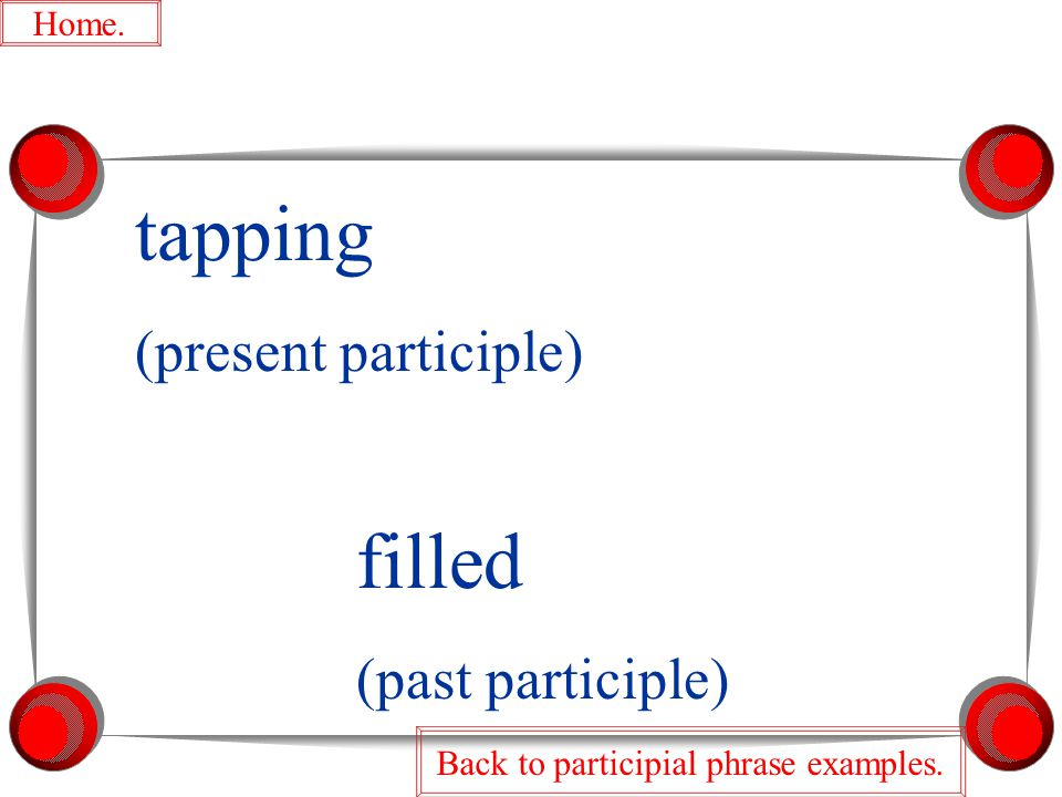 filled (past participle) tapping (present participle) Home. Back to participial phrase examples.