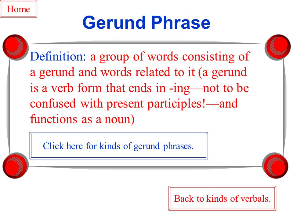 Gerund Phrase Definition: a group of words consisting of a gerund and words related to it (a gerund is a verb form that ends in -ing—not to be confused with present participles!—and functions as a noun) Back to kinds of verbals.