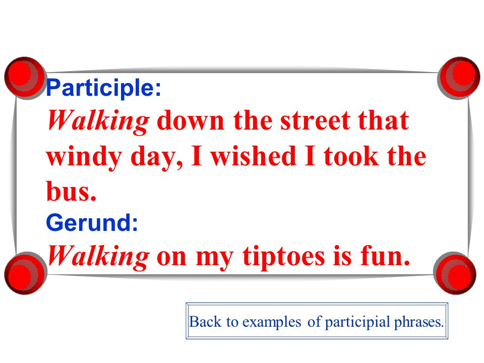 Participle: Walking down the street that windy day, I wished I took the bus.