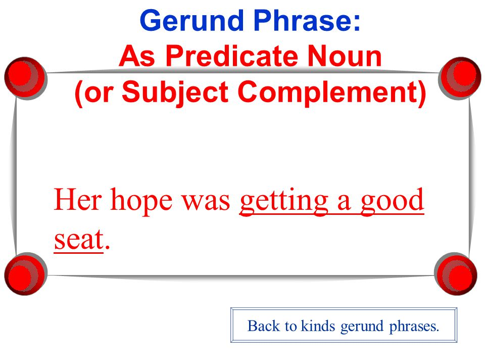 Gerund Phrase: As Predicate Noun (or Subject Complement) Her hope was getting a good seat.