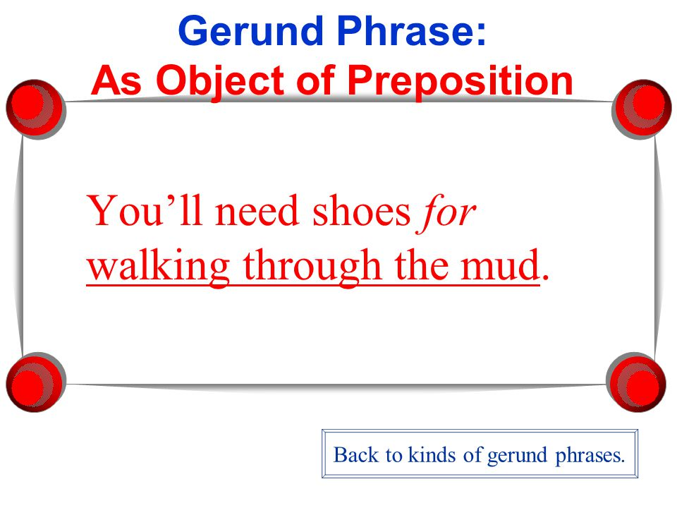 Gerund Phrase: As Object of Preposition You'll need shoes for walking through the mud.