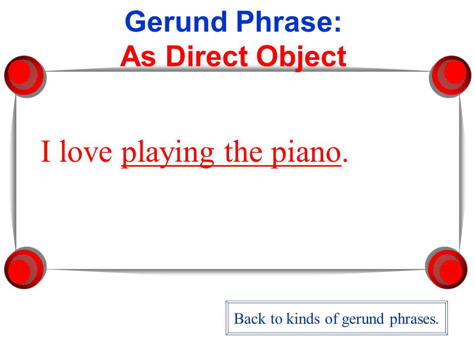 Gerund Phrase: As Direct Object I love playing the piano. Back to kinds of gerund phrases.