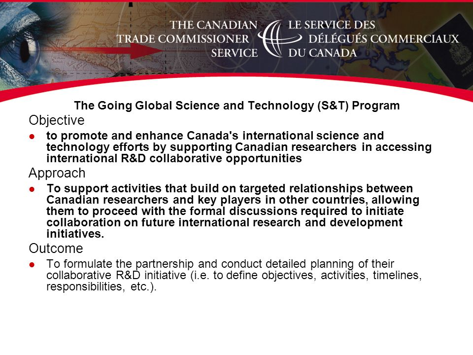 The Going Global Science and Technology (S&T) Program Objective l to promote and enhance Canada s international science and technology efforts by supporting Canadian researchers in accessing international R&D collaborative opportunities Approach l To support activities that build on targeted relationships between Canadian researchers and key players in other countries, allowing them to proceed with the formal discussions required to initiate collaboration on future international research and development initiatives.