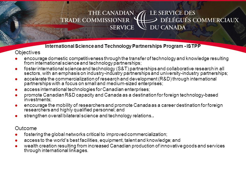 International Science and Technology Partnerships Program - ISTPP Objectives l encourage domestic competitiveness through the transfer of technology and knowledge resulting from international science and technology partnerships; l foster international science and technology (S&T) partnerships and collaborative research in all sectors, with an emphasis on industry-industry partnerships and university-industry partnerships; l accelerate the commercialization of research and development (R&D) through international partnerships with a focus on small and medium-sized enterprises; l access international technologies for Canadian enterprises; l promote Canadian R&D capacity and Canada as a destination for foreign technology-based investments; l encourage the mobility of researchers and promote Canada as a career destination for foreign researchers and highly qualified personnel; and l strengthen overall bilateral science and technology relations..