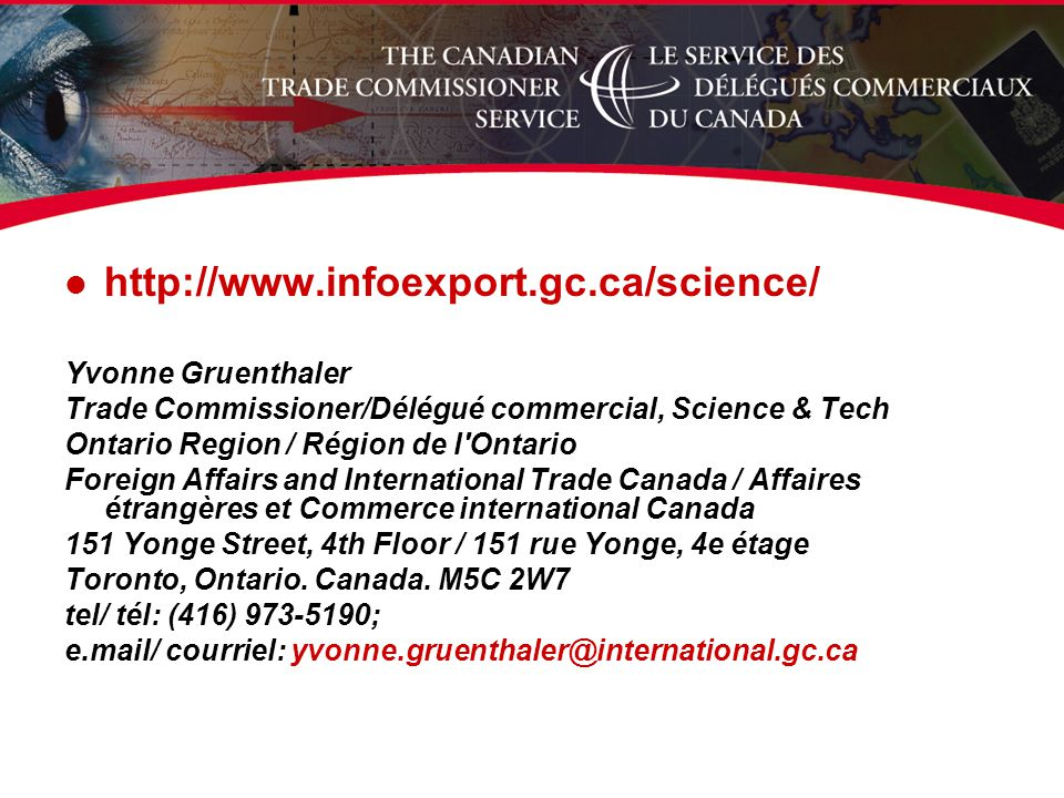 l   Yvonne Gruenthaler Trade Commissioner/Délégué commercial, Science & Tech Ontario Region / Région de l Ontario Foreign Affairs and International Trade Canada / Affaires étrangères et Commerce international Canada 151 Yonge Street, 4th Floor / 151 rue Yonge, 4e étage Toronto, Ontario.