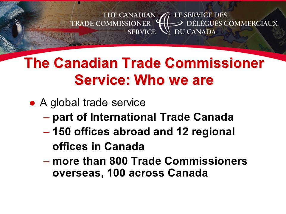 l A global trade service –part of International Trade Canada –150 offices abroad and 12 regional offices in Canada –more than 800 Trade Commissioners overseas, 100 across Canada The Canadian Trade Commissioner Service: Who we are