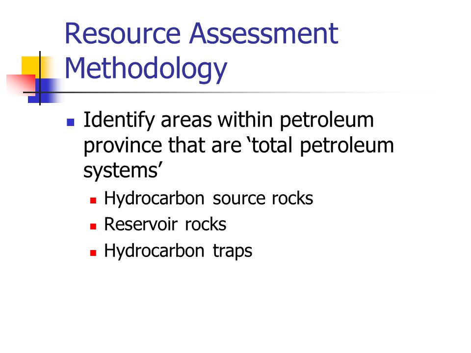 Resource Assessment Methodology Identify areas within petroleum province that are 'total petroleum systems' Hydrocarbon source rocks Reservoir rocks Hydrocarbon traps