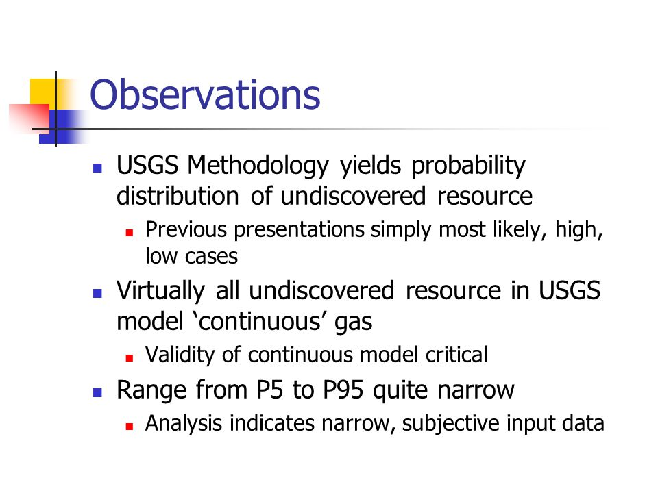 Observations USGS Methodology yields probability distribution of undiscovered resource Previous presentations simply most likely, high, low cases Virtually all undiscovered resource in USGS model 'continuous' gas Validity of continuous model critical Range from P5 to P95 quite narrow Analysis indicates narrow, subjective input data