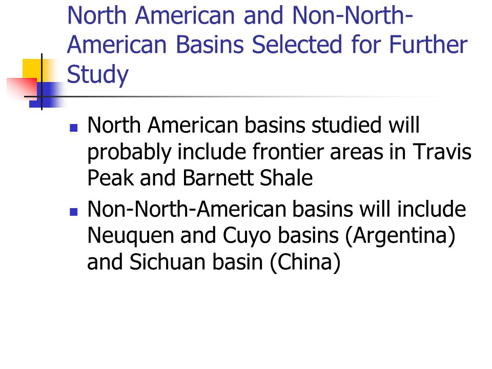 North American and Non-North- American Basins Selected for Further Study North American basins studied will probably include frontier areas in Travis Peak and Barnett Shale Non-North-American basins will include Neuquen and Cuyo basins (Argentina) and Sichuan basin (China)