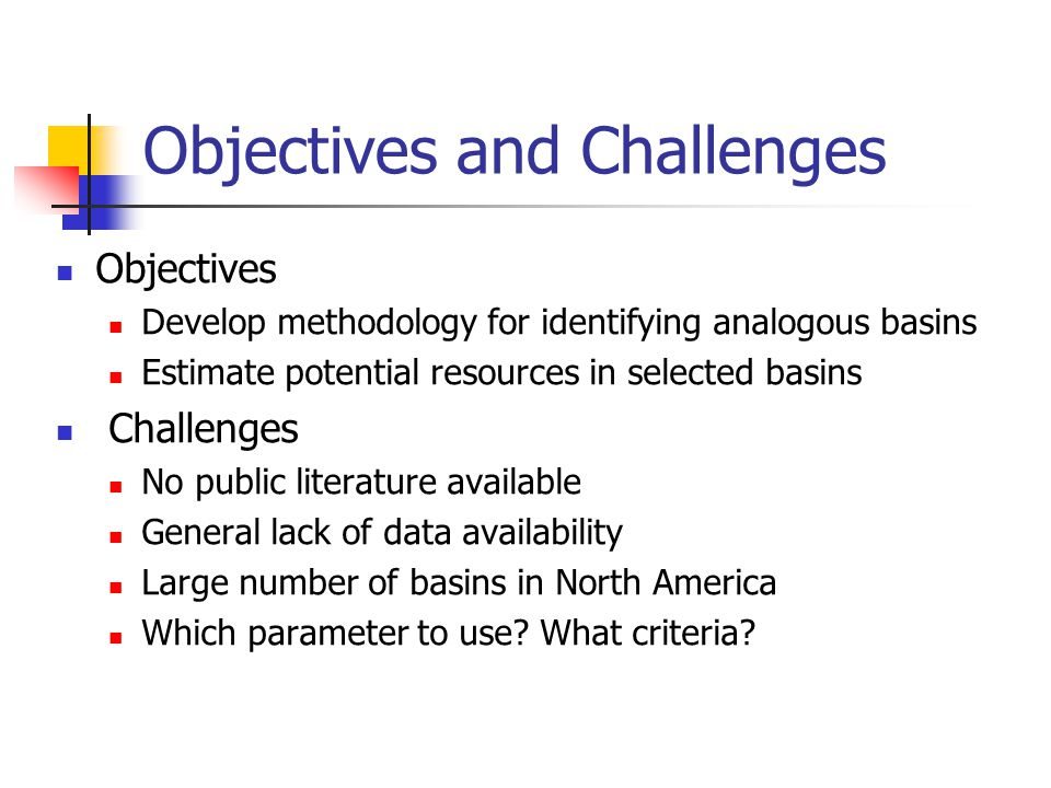 Objectives and Challenges Objectives Develop methodology for identifying analogous basins Estimate potential resources in selected basins Challenges No public literature available General lack of data availability Large number of basins in North America Which parameter to use.