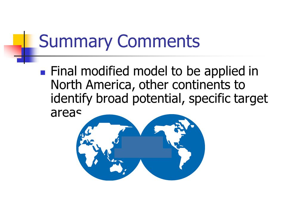 Summary Comments Final modified model to be applied in North America, other continents to identify broad potential, specific target areas
