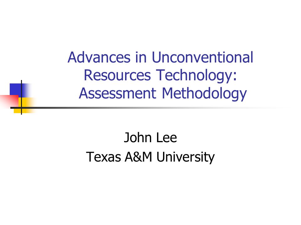 Advances in Unconventional Resources Technology: Assessment Methodology John Lee Texas A&M University