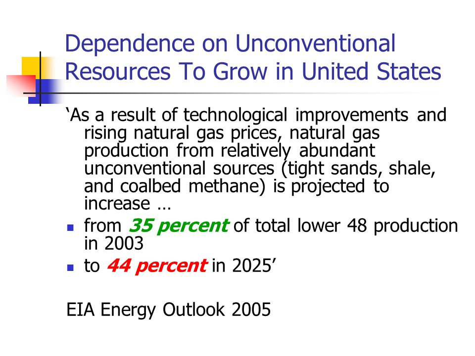 Dependence on Unconventional Resources To Grow in United States 'As a result of technological improvements and rising natural gas prices, natural gas production from relatively abundant unconventional sources (tight sands, shale, and coalbed methane) is projected to increase … from 35 percent of total lower 48 production in 2003 to 44 percent in 2025' EIA Energy Outlook 2005