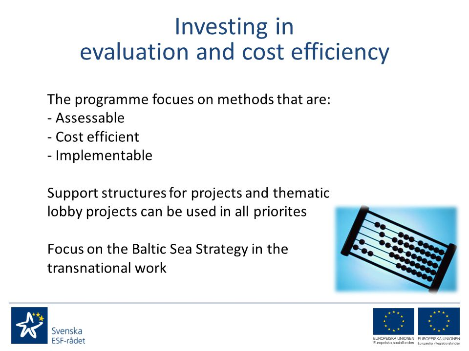 Investing in evaluation and cost efficiency The programme focues on methods that are: - Assessable - Cost efficient - Implementable Support structures for projects and thematic lobby projects can be used in all priorites Focus on the Baltic Sea Strategy in the transnational work