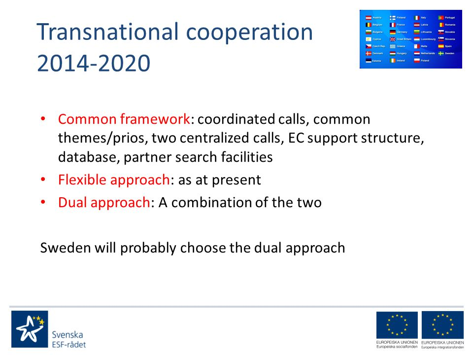 Transnational cooperation Common framework: coordinated calls, common themes/prios, two centralized calls, EC support structure, database, partner search facilities Flexible approach: as at present Dual approach: A combination of the two Sweden will probably choose the dual approach