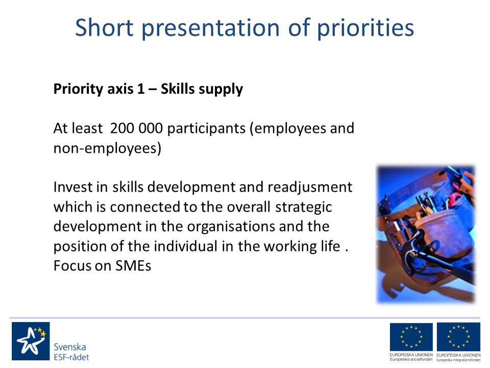Short presentation of priorities Priority axis 1 – Skills supply At least participants (employees and non-employees) Invest in skills development and readjusment which is connected to the overall strategic development in the organisations and the position of the individual in the working life.
