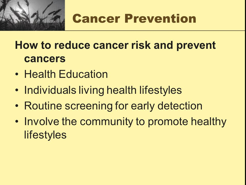 Cancer Prevention How to reduce cancer risk and prevent cancers Health Education Individuals living health lifestyles Routine screening for early detection Involve the community to promote healthy lifestyles
