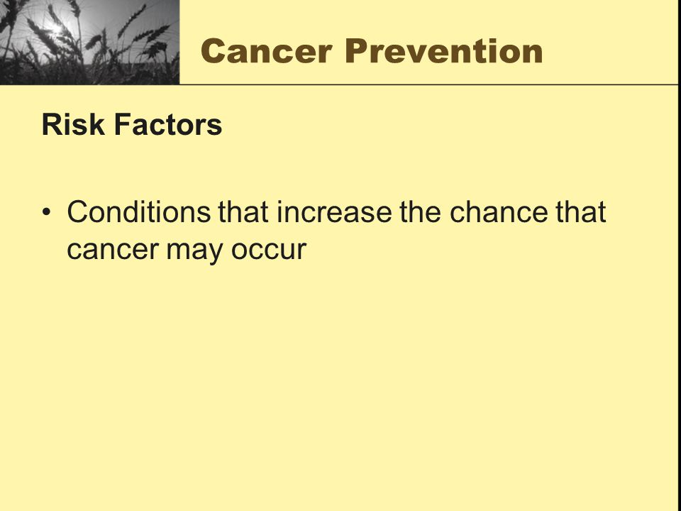 Cancer Prevention Risk Factors Conditions that increase the chance that cancer may occur