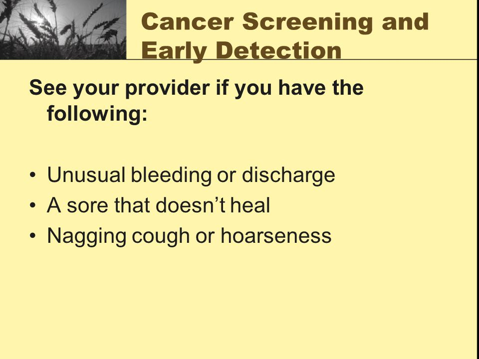 Cancer Screening and Early Detection See your provider if you have the following: Unusual bleeding or discharge A sore that doesn't heal Nagging cough or hoarseness