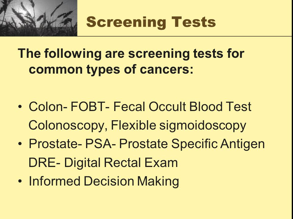 Screening Tests The following are screening tests for common types of cancers: Colon- FOBT- Fecal Occult Blood Test Colonoscopy, Flexible sigmoidoscopy Prostate- PSA- Prostate Specific Antigen DRE- Digital Rectal Exam Informed Decision Making