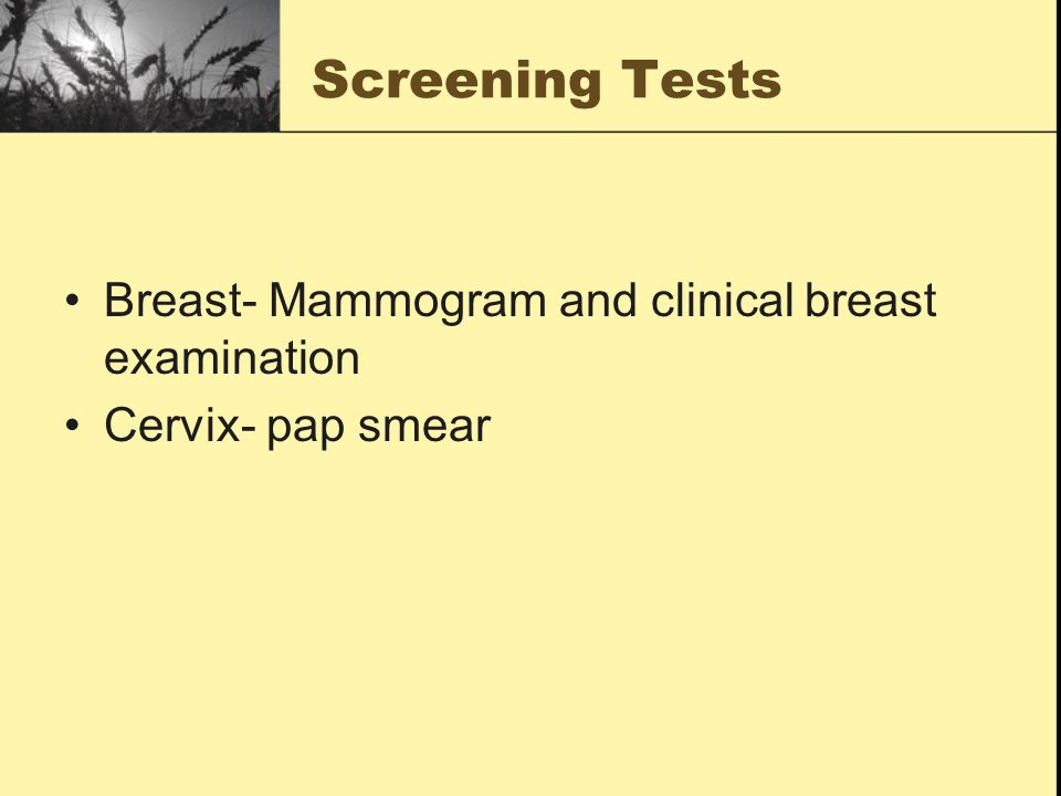 Screening Tests Breast- Mammogram and clinical breast examination Cervix- pap smear